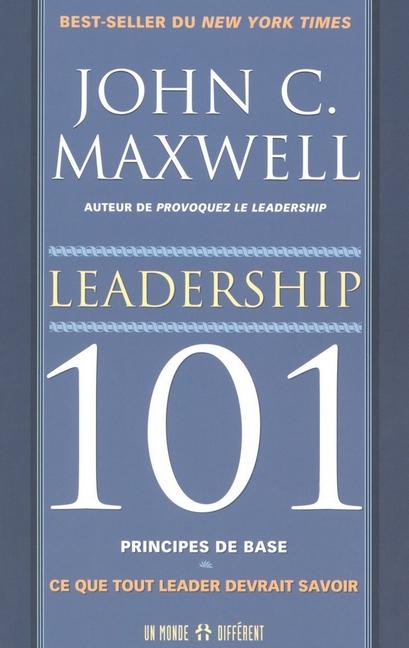LEADERSHIP 101 PRINCIPES DE BASES - CE QUE TOUT LEADER DEVRAIT SAVOIR