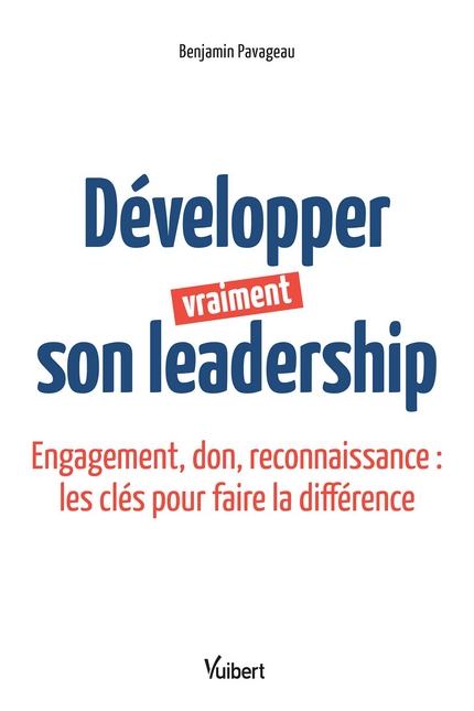 Développer vraiment son leadership - Engagement, don, reconnaissance : les clés pour faire la différence